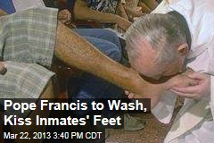 Pope Francis to Wash, Kiss Inmates' Feet