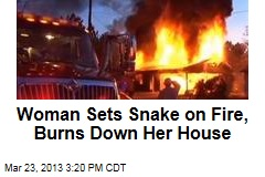 Woman Sets Snake on Fire, Burns Down Her House