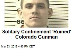 Solitary Confinement 'Ruined' Colorado Gunman