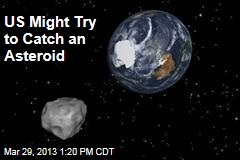 US Might Try to Catch an Asteroid