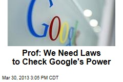 Prof: We Need Laws to Check Google&amp;#39;s Power