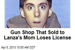 Gun Shop That Sold to Lanza&amp;#39;s Mom Loses License