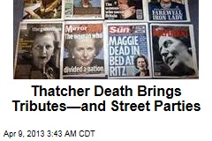 Thatcher Death Brings Tributes&amp;mdash;and Street Parties