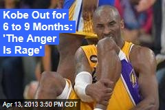 Kobe Out for 6 to 9 Months: 'The Anger Is Rage'