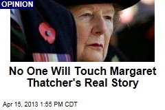 No One Will Touch Margaret Thatcher&amp;#39;s Real Story