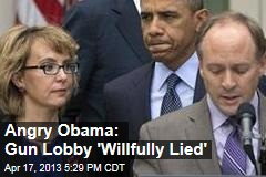 Angry Obama: Gun Lobby 'Willfully Lied'