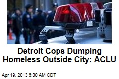 Detroit Cops Dumping Homeless Outside City: ACLU