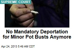 No More Mandatory Deportation for Minor Pot Busts