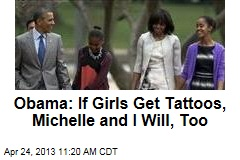 Obama: If Girls Get Tattoos, Michelle and I Will, Too
