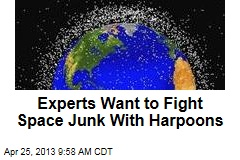 Experts Want to Fight Space Junk With Harpoons