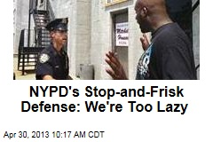 NYPD&amp;#39;s Stop-and-Frisk Defense: We&amp;#39;re Too Lazy