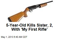 5-Year-Old Kills Sister, 2, With &amp;#39;My First Rifle&amp;#39;