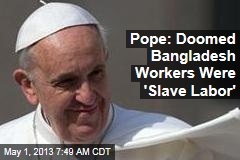 Pope: Doomed Bangladesh Workers Were &amp;#39;Slave Labor&amp;#39;
