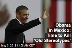 Obama in Mexico: Time to Kill 'Old Stereotypes'