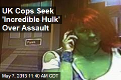 UK Cops Seek &amp;#39;Incredible Hulk&amp;#39; Over Assault