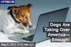 Dogs Are Taking Over America&amp;mdash; Enough!
