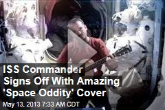 ISS Commander Signs Off With Amazing &amp;#39;Space Oddity&amp;#39; Cover