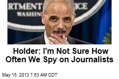 Holder: I&amp;#39;m Not Sure How Often We Spy on Journalists