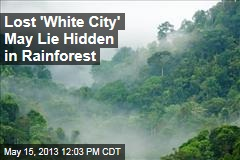 Lost &amp;#39;White City&amp;#39; May Lie Hidden in Rainforest