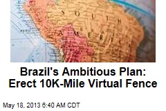 Brazil&amp;#39;s Ambitious Plan: Erect 10K-Mile Virtual Fence