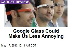 Google Glass Could Make Us Less Annoying