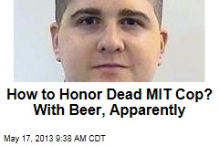 How to Honor Dead MIT Cop? With Beer, Apparently