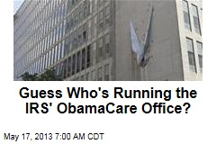 Guess Who&amp;#39;s Running the IRS&amp;#39; ObamaCare Office?