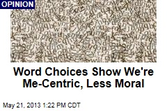 Word Choices Show We&amp;#39;re Me-Centric, Less Moral