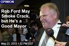 Rob Ford May Smoke Crack, but He's a Good Mayor