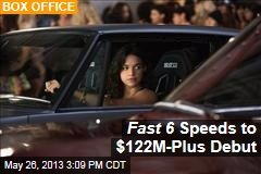 Fast 6 Speeds to $122M-Plus Debut