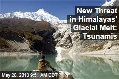 New Threat in Himalayas' Glacial Melt: Tsunamis