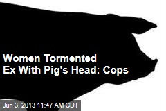 Women Tormented Ex With Pig's Head: Cops