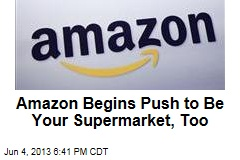 Amazon Begins Push to Be Your Supermarket, Too