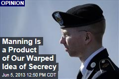 Manning Is a Product of Our Warped Idea of Secrecy