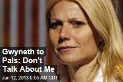 Gwyneth to Pals: Don't Talk About Me