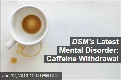 DSM's Latest Mental Disorder: Caffeine Withdrawal