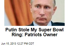Putin Stole My Super Bowl Ring: Patriots Owner