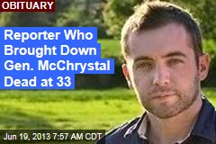 Reporter Who Brought Down Gen. McChrystal Dead at 33