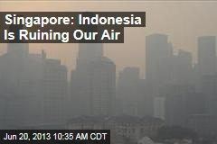 Singapore: Indonesia Is Ruining Our Air