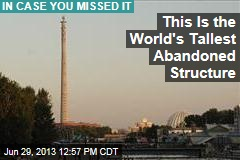 This Is the World's Tallest Abandoned Structure