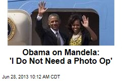 Obama on Mandela: 'I Do Not Need a Photo Op'