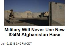 Military Will Never Use New $34M Afghanistan Base