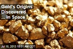 Gold's Origins Discovered ... in Space