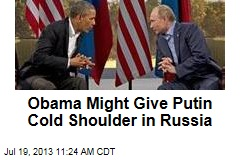 Obama Might Give Putin Cold Shoulder in Russia