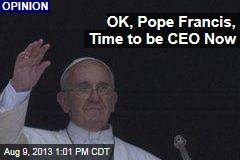 OK, Pope Francis, Time to be CEO Now