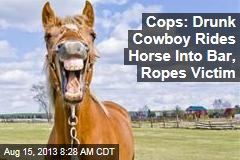 Cops: Drunk Cowboy Rides Horse Into Bar, Ropes Victim
