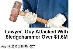Lawyer: Guy Attacked With Sledgehammer Over $1.5M
