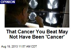 That Cancer You Beat May Not Have Been 'Cancer'