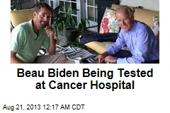 Beau Biden Being Tested at Cancer Hospital