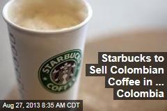 Starbucks to Sell Colombian Coffee in ... Colombia